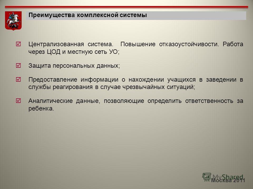 Москва 2011 Преимущества комплексной системы Централизованная система. Повышение отказоустойчивости. Работа через ЦОД и местную сеть УО; Защита персональных данных; Предоставление информации о нахождении учащихся в заведении в службы реагирования в с