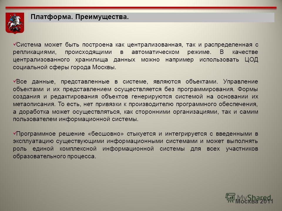 Москва 2011 Платформа. Преимущества. Система может быть построена как централизованная, так и распределенная с репликациями, происходящими в автоматическом режиме. В качестве централизованного хранилища данных можно например использовать ЦОД социальн