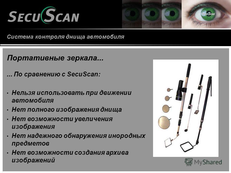 Система контроля днища автомобиля Портативные зеркала...... По сравнению с SecuScan: Нельзя использовать при движении автомобиля Нет полного изображения днища Нет возможности увеличения изображения Нет надежного обнаружения инородных предметов Нет во