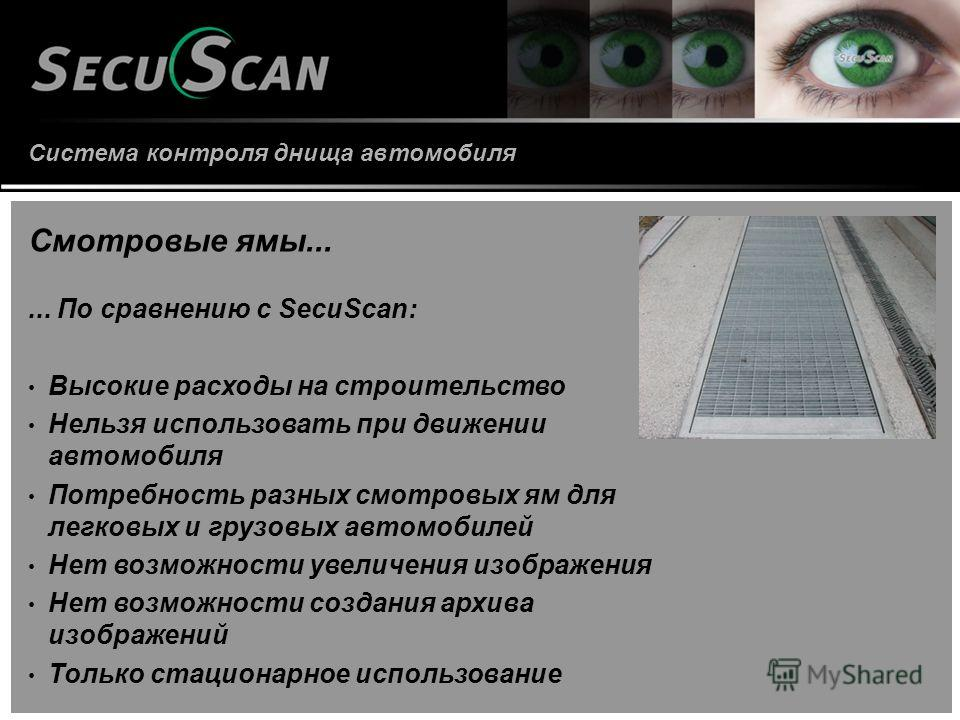 Система контроля днища автомобиля Смотровые ямы...... По сравнению с SecuScan: Высокие расходы на строительство Нельзя использовать при движении автомобиля Потребность разных смотровых ям для легковых и грузовых автомобилей Нет возможности увеличения
