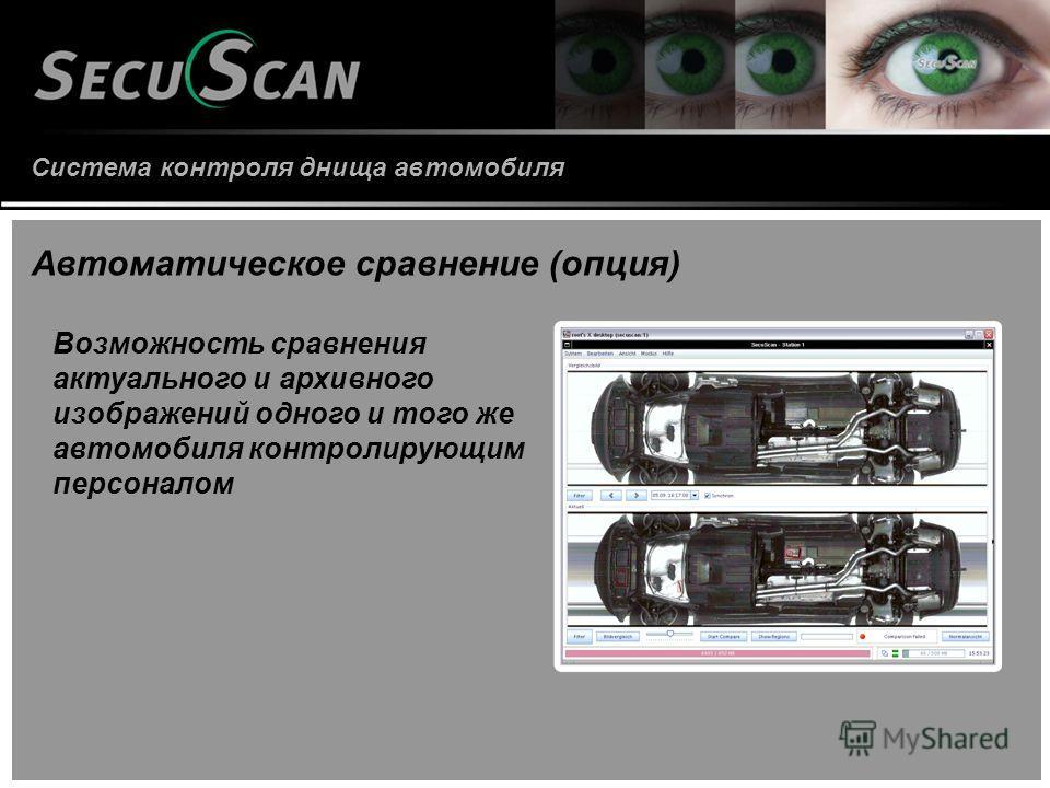 Система контроля днища автомобиля Автоматическое сравнение (опция) Возможность сравнения актуального и архивного изображений одного и того же автомобиля контролирующим персоналом