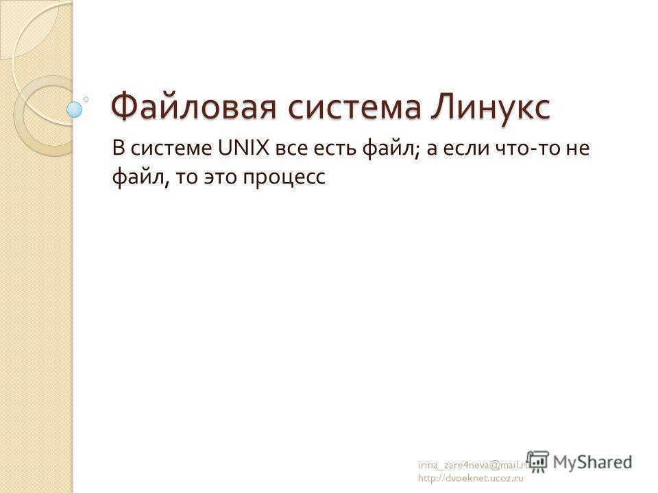 Файловая система Линукс В системе UNIX все есть файл ; а если что - то не файл, то это процесс irina_zare4neva@mail.ru http://dvoeknet.ucoz.ru