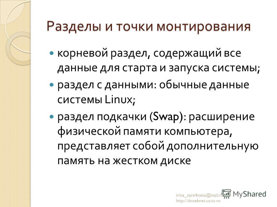 Разделы и точки монтирования корневой раздел, содержащий все данные для старта и запуска системы ; раздел с данными : обычные данные системы Linux; раздел подкачки (Swap): расширение физической памяти компьютера, представляет собой дополнительную пам