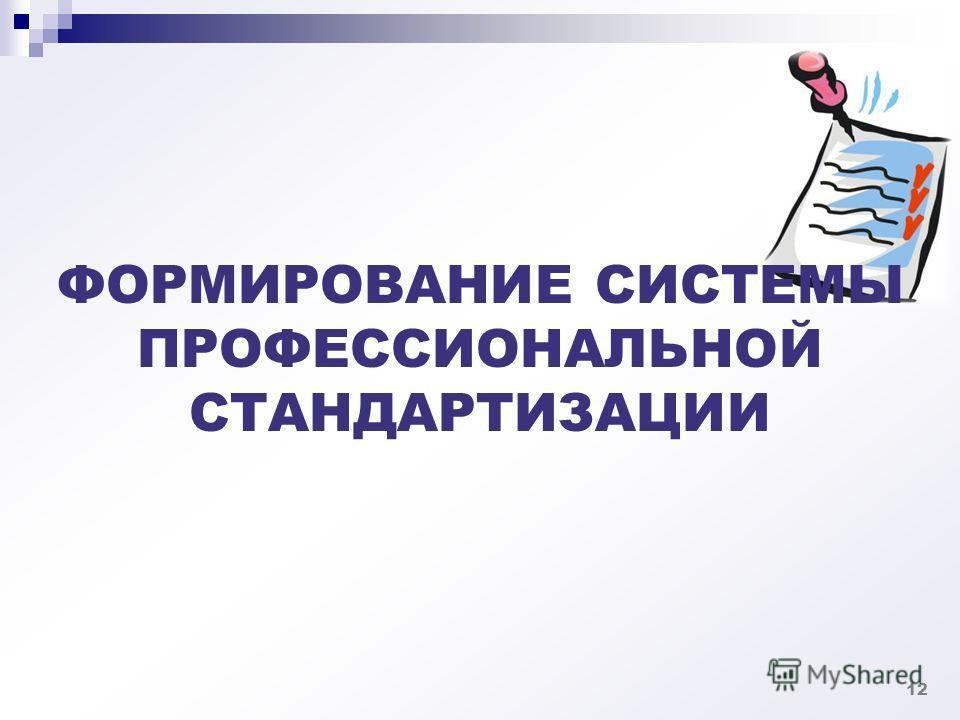 ФОРМИРОВАНИЕ СИСТЕМЫ ПРОФЕССИОНАЛЬНОЙ СТАНДАРТИЗАЦИИ 12