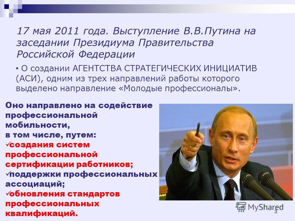 17 мая 2011 года. Выступление В.В.Путина на заседании Президиума Правительства Российской Федерации О создании АГЕНТСТВА СТРАТЕГИЧЕСКИХ ИНИЦИАТИВ (АСИ), одним из трех направлений работы которого выделено направление «Молодые профессионалы». Оно напра