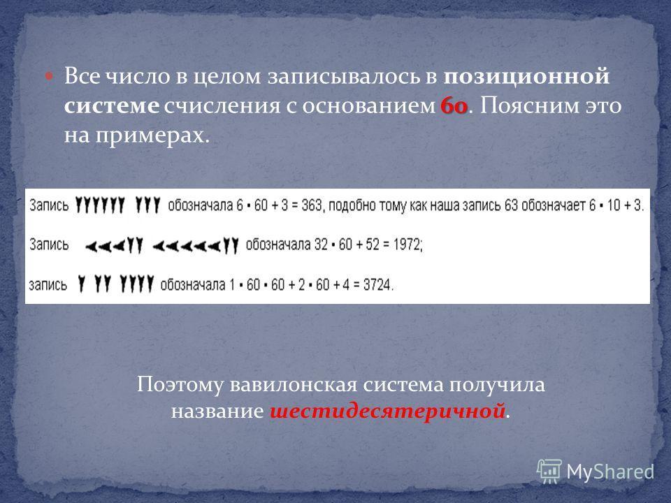 60 Все число в целом записывалось в позиционной системе счисления с основанием 60. Поясним это на примерах. Поэтому вавилонская система получила название шестидесятеричной.