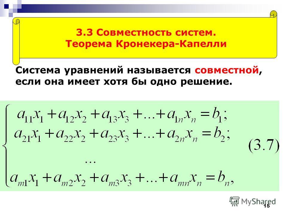15 3.3 Совместность систем. Теорема Кронекера-Капелли Система уравнений называется совместной, если она имеет хотя бы одно решение.