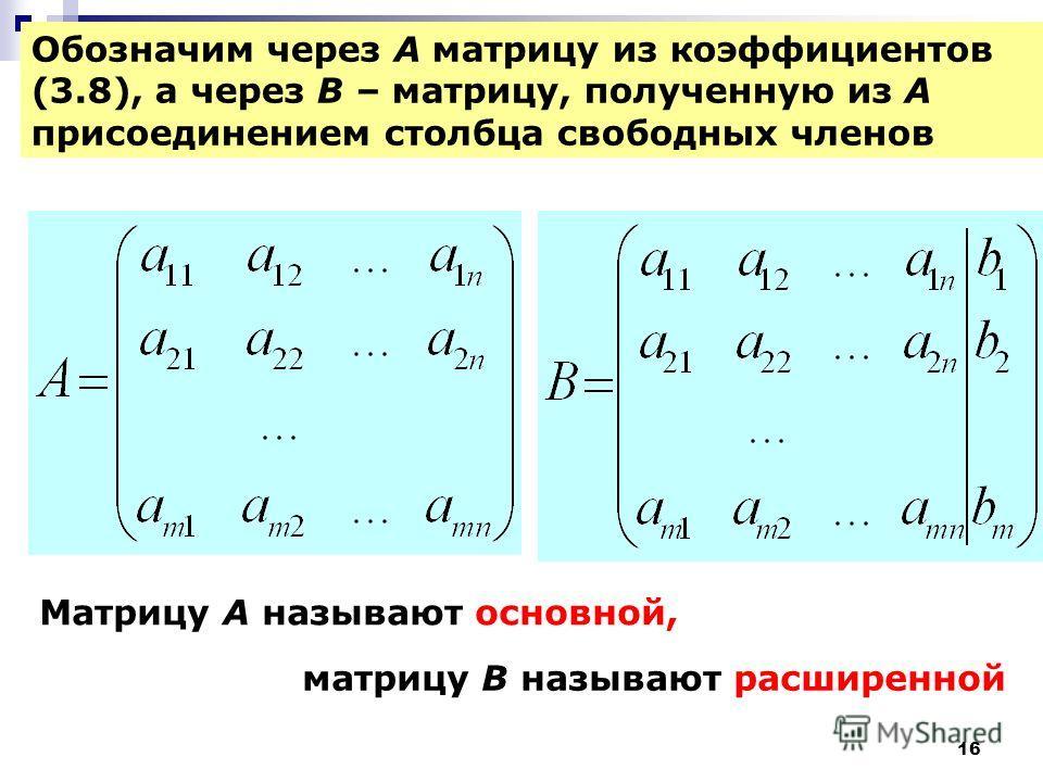 16 Обозначим через A матрицу из коэффициентов (3.8), а через В – матрицу, полученную из А присоединением столбца свободных членов Mатрицу А называют основной, матрицу В называют расширенной
