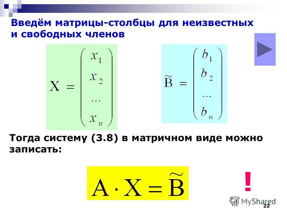 22 Введём матрицы-столбцы для неизвестных и свободных членов Тогда систему (3.8) в матричном виде можно записать: !