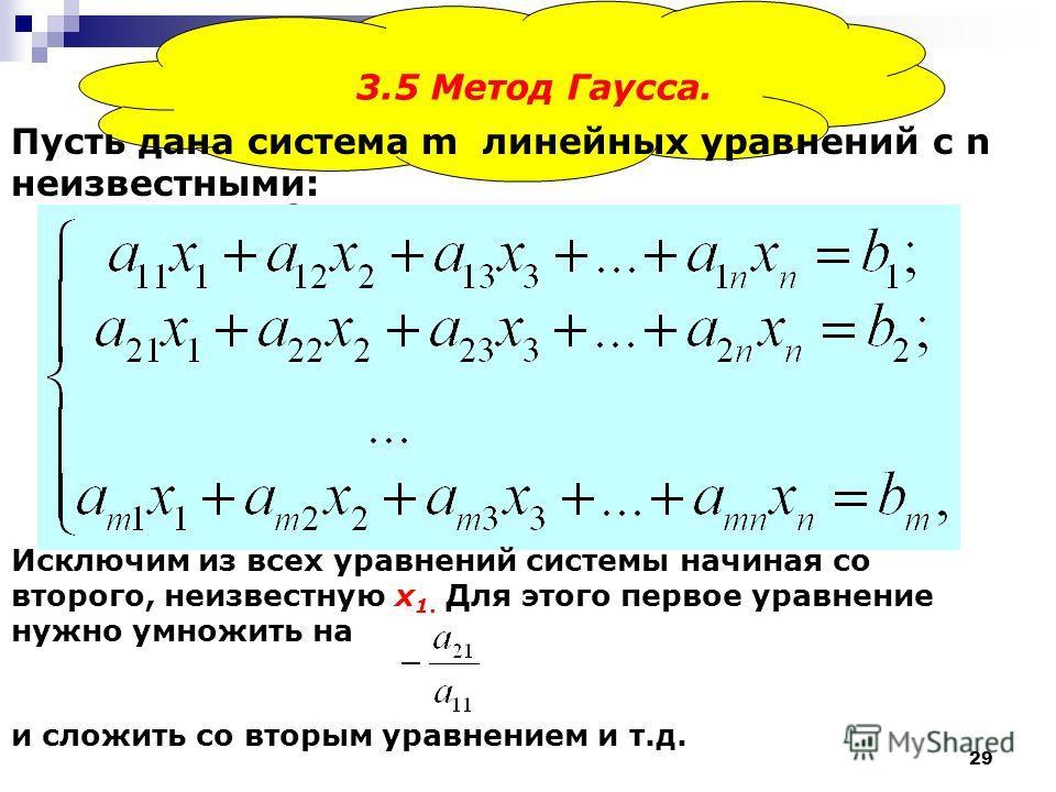 29 3.5 Метод Гаусса. Пусть дана система m линейных уравнений с n неизвестными: Исключим из всех уравнений системы начиная со второго, неизвестную x 1. Для этого первое уравнение нужно умножить на и сложить со вторым уравнением и т.д.