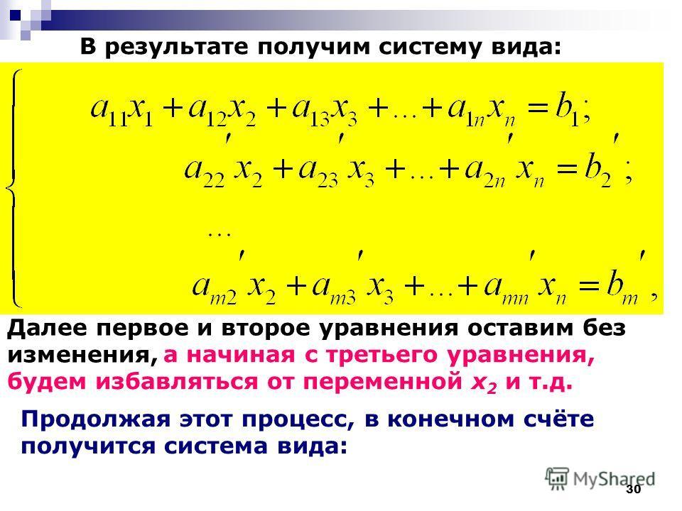 30 В результате получим систему вида: Далее первое и второе уравнения оставим без изменения, а начиная с третьего уравнения, будем избавляться от переменной x 2 и т.д. Продолжая этот процесс, в конечном счёте получится система вида: