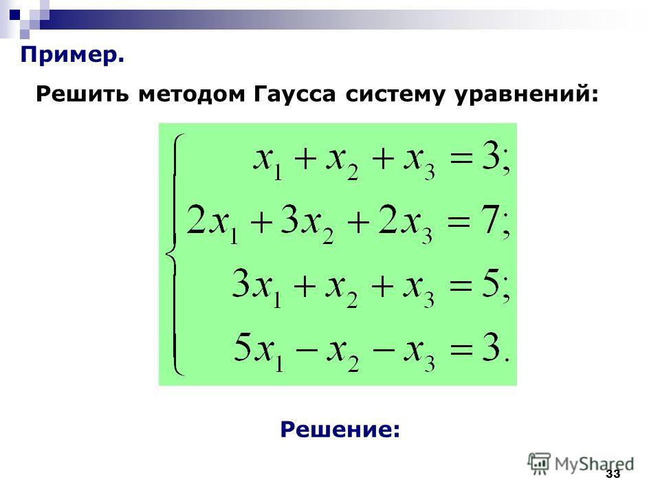 33 Пример. Решить методом Гаусса систему уравнений: Решение: