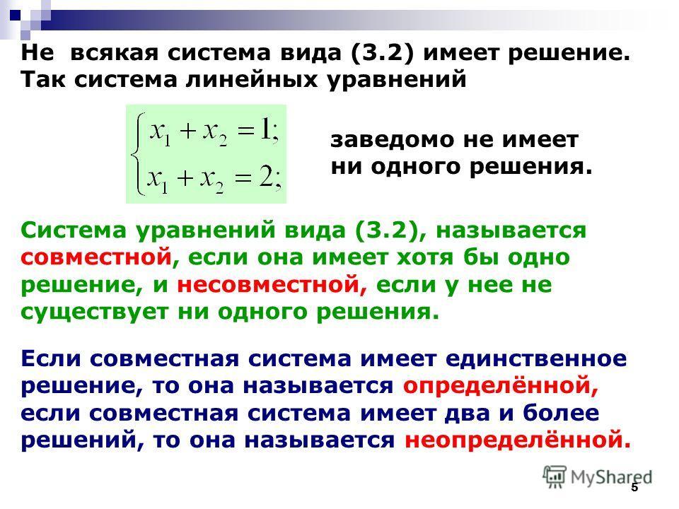 5 Не всякая система вида (3.2) имеет решение. Так система линейных уравнений заведомо не имеет ни одного решения. Система уравнений вида (3.2), называется совместной, если она имеет хотя бы одно решение, и несовместной, если у нее не существует ни од