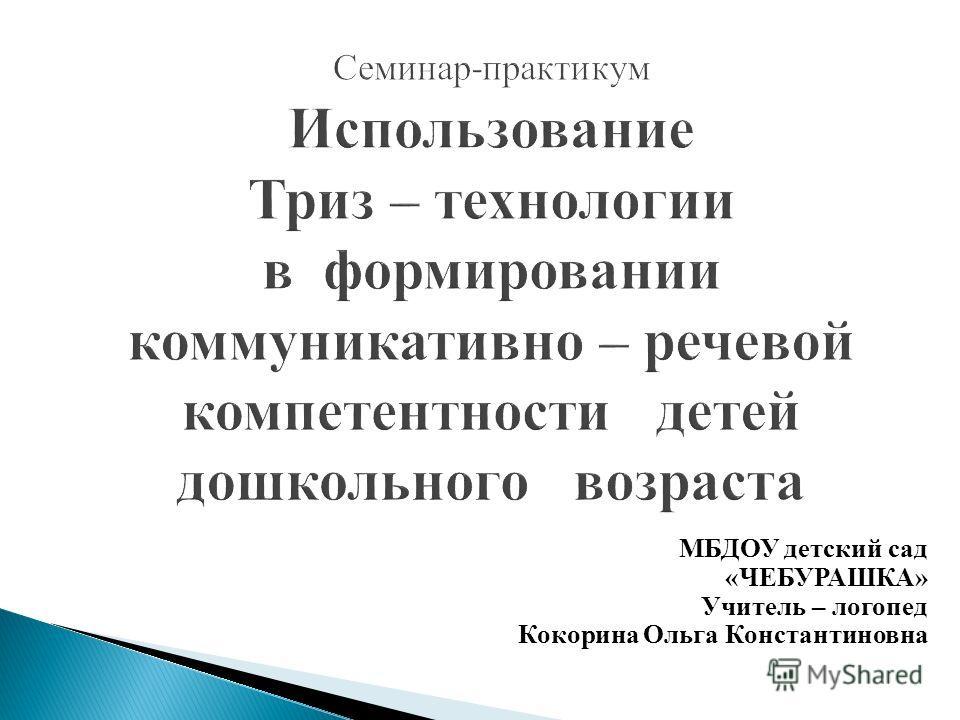 МБДОУ детский сад «ЧЕБУРАШКА» Учитель – логопед Кокорина Ольга Константиновна
