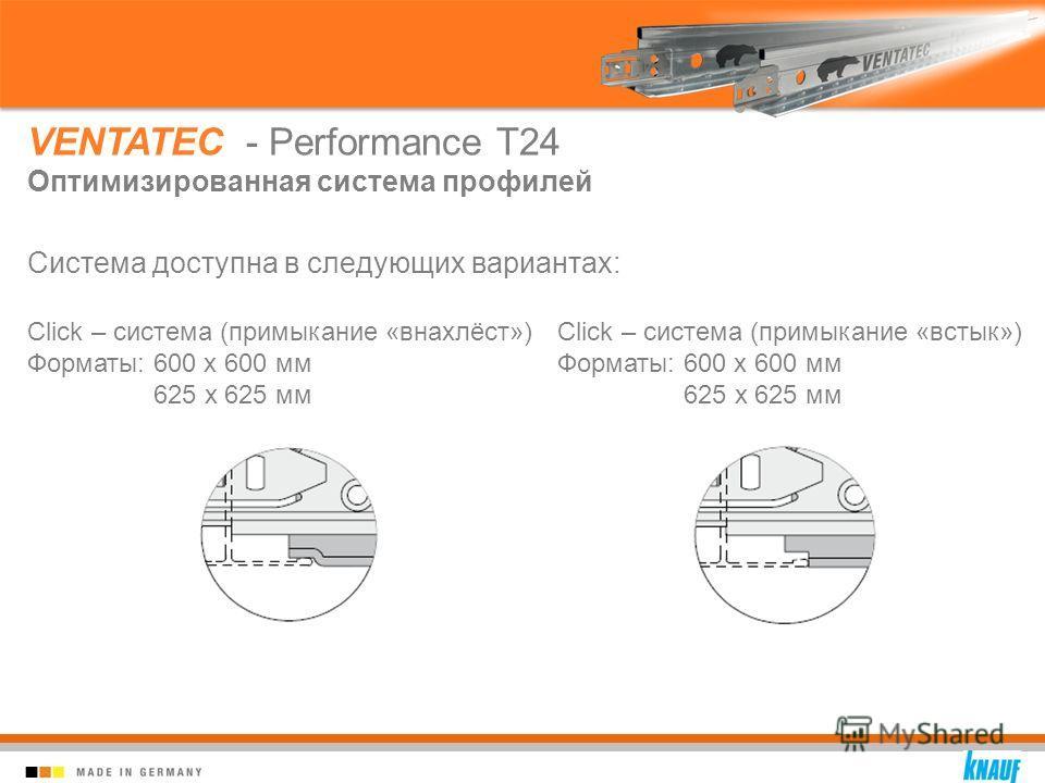 Система доступна в следующих вариантах: VENTATEC - Performance T24 Оптимизированная система профилей Click – система (примыкание «внахлёст») Форматы: 600 x 600 мм 625 x 625 мм Click – система (примыкание «встык») Форматы: 600 x 600 мм 625 x 625 мм