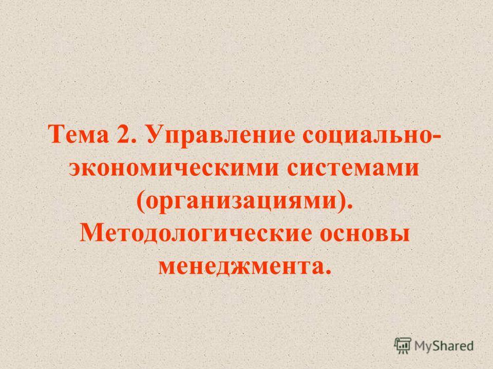 Тема 2. Управление социально- экономическими системами (организациями). Методологические основы менеджмента.
