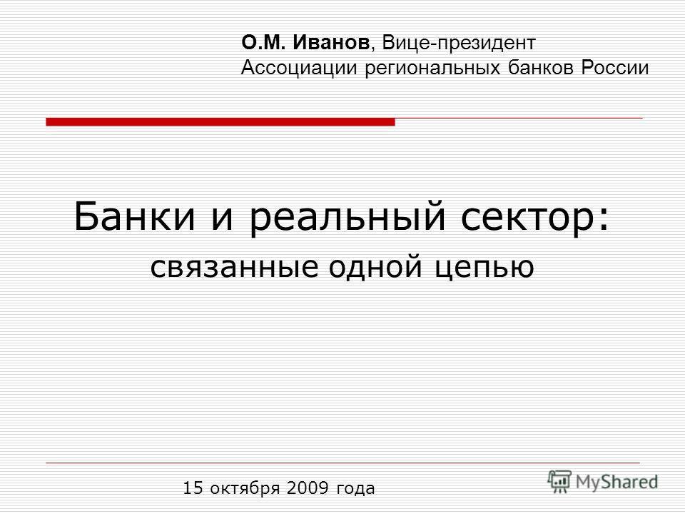 Банки и реальный сектор: связанные одной цепью 15 октября 2009 года О.М. Иванов, Вице-президент Ассоциации региональных банков России