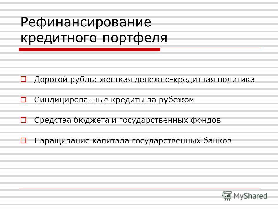 Рефинансирование кредитного портфеля Дорогой рубль: жесткая денежно-кредитная политика Синдицированные кредиты за рубежом Средства бюджета и государственных фондов Наращивание капитала государственных банков