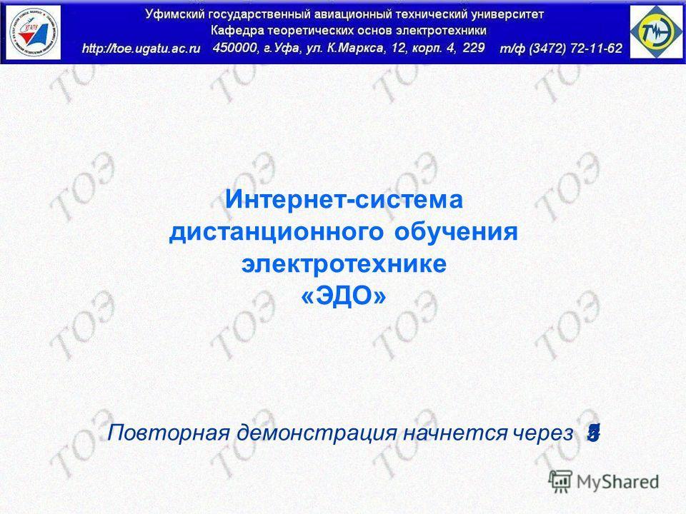 http://toe.ugatu.ac.ru Интернет-система дистанционного обучения электротехнике «ЭДО» Повторная демонстрация начнется через 4 5 3 21