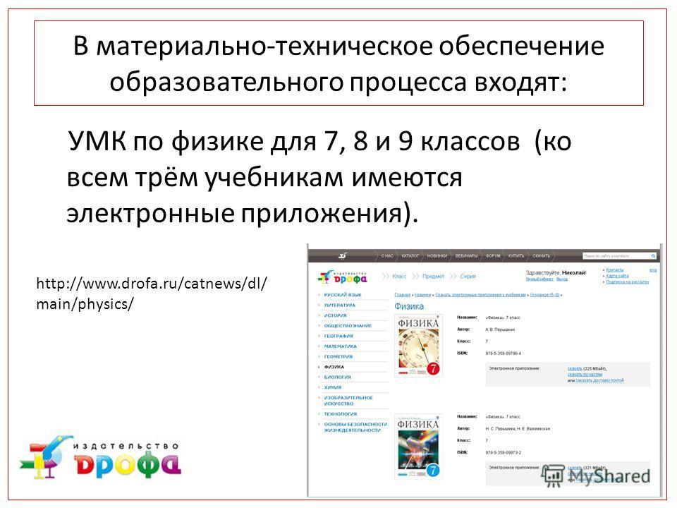 В материально-техническое обеспечение образовательного процесса входят: УМК по физике для 7, 8 и 9 классов (ко всем трём учебникам имеются электронные приложения). http://www.drofa.ru/catnews/dl/ main/physics/