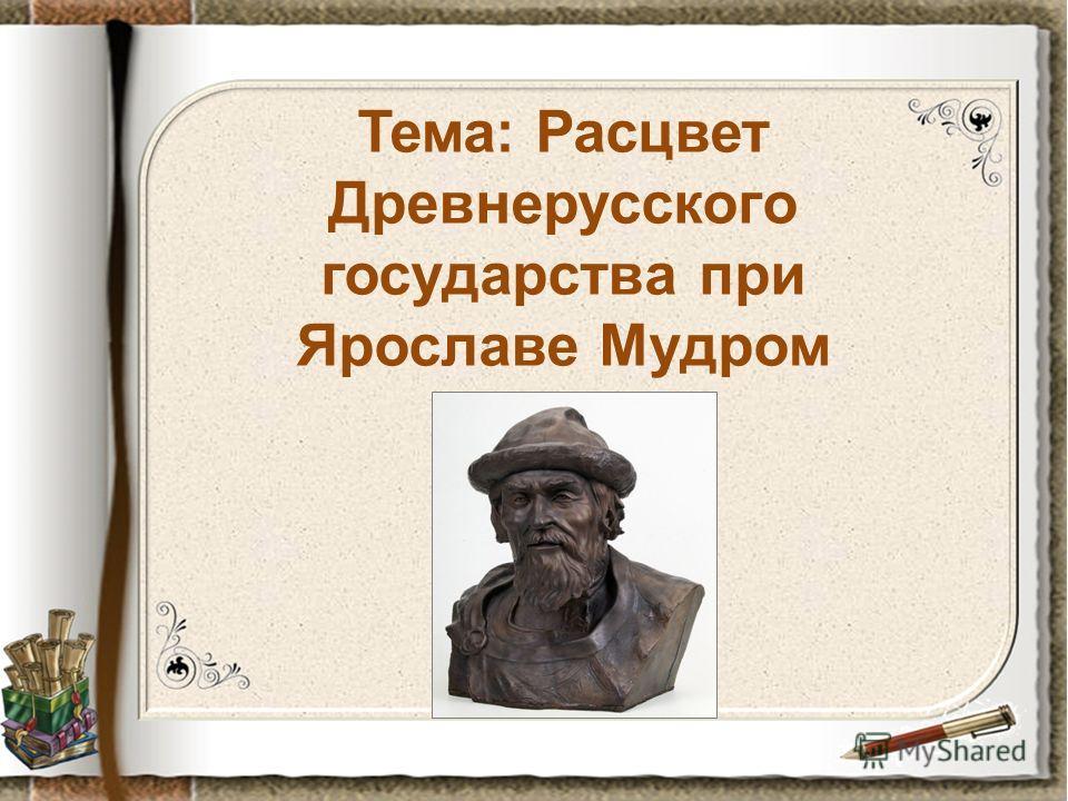 Тема: Расцвет Древнерусского государства при Ярославе Мудром