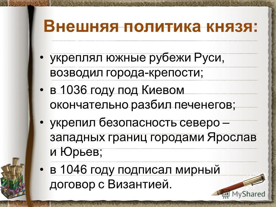Внешняя политика князя: укреплял южные рубежи Руси, возводил города-крепости; в 1036 году под Киевом окончательно разбил печенегов; укрепил безопасность северо – западных границ городами Ярослав и Юрьев; в 1046 году подписал мирный договор с Византие