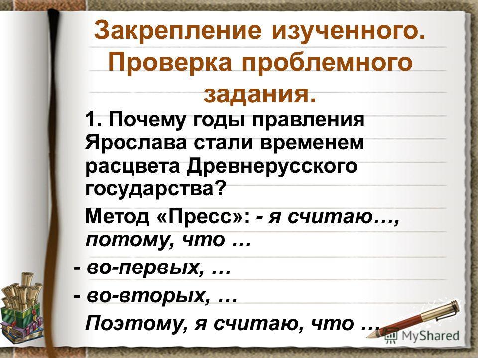 Закрепление изученного. Проверка проблемного задания. 1. Почему годы правления Ярослава стали временем расцвета Древнерусского государства? Метод «Пресс»: - я считаю…, потому, что … - во-первых, … - во-вторых, … Поэтому, я считаю, что …
