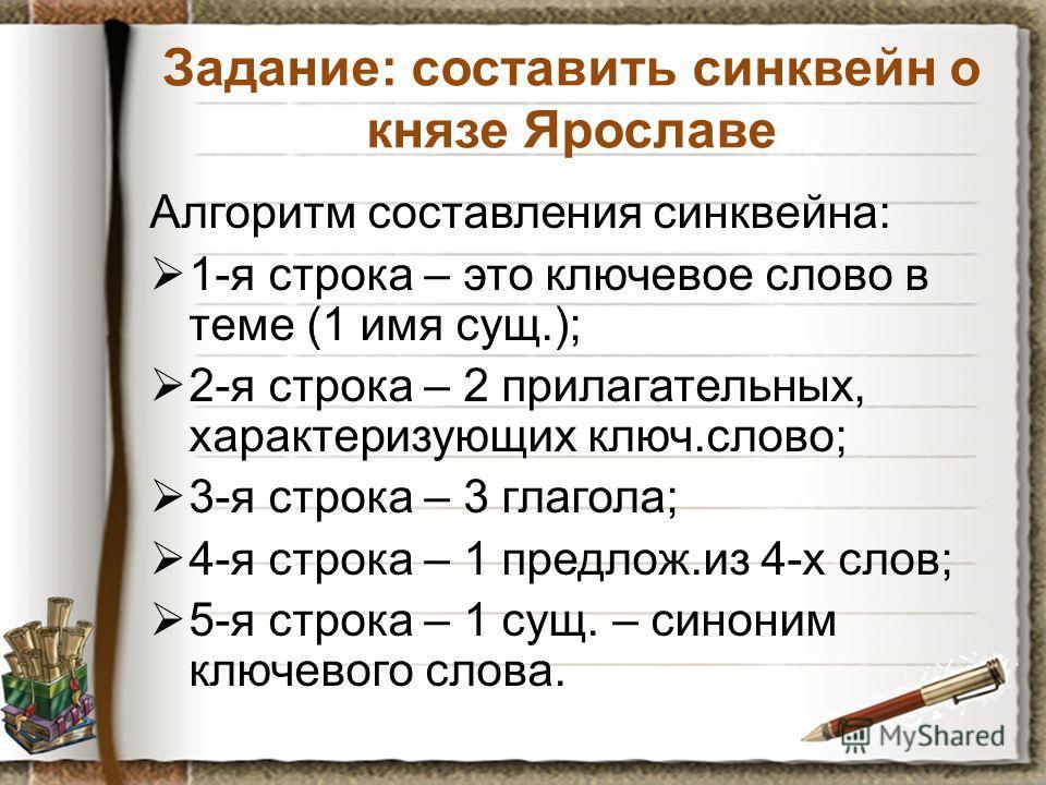 Задание: составить синквейн о князе Ярославе Алгоритм составления синквейна: 1-я строка – это ключевое слово в теме (1 имя сущ.); 2-я строка – 2 прилагательных, характеризующих ключ.слово; 3-я строка – 3 глагола; 4-я строка – 1 предлож.из 4-х слов; 5