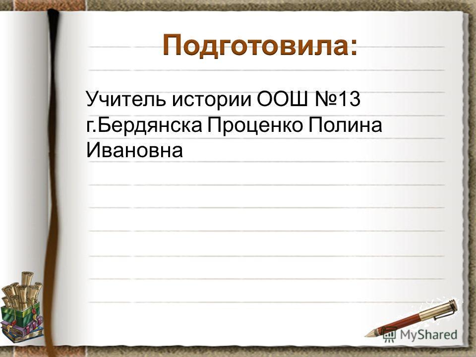 Учитель истории ООШ 13 г.Бердянска Проценко Полина Ивановна