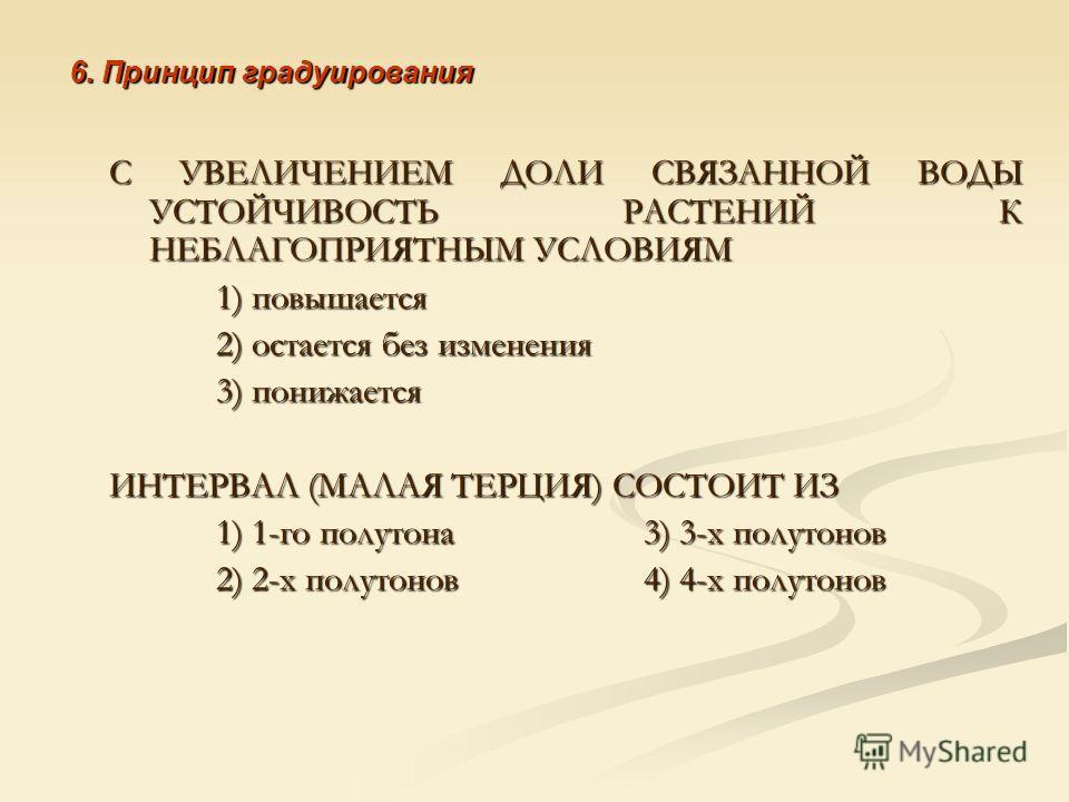 6. Принцип градуирования С УВЕЛИЧЕНИЕМ ДОЛИ СВЯЗАННОЙ ВОДЫ УСТОЙЧИВОСТЬ РАСТЕНИЙ К НЕБЛАГОПРИЯТНЫМ УСЛОВИЯМ 1) повышается 2) остается без изменения 3) понижается ИНТЕРВАЛ (МАЛАЯ ТЕРЦИЯ) СОСТОИТ ИЗ 1) 1-го полутона 3) 3-х полутонов 2) 2-х полутонов 4)