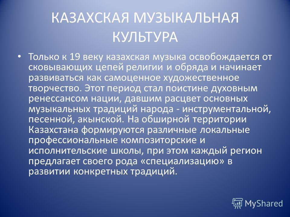 КАЗАХСКАЯ МУЗЫКАЛЬНАЯ КУЛЬТУРА Только к 19 веку казахская музыка освобождается от сковывающих цепей религии и обряда и начинает развиваться как самоценное художественное творчество. Этот период стал поистине духовным ренессансом нации, давшим расцвет