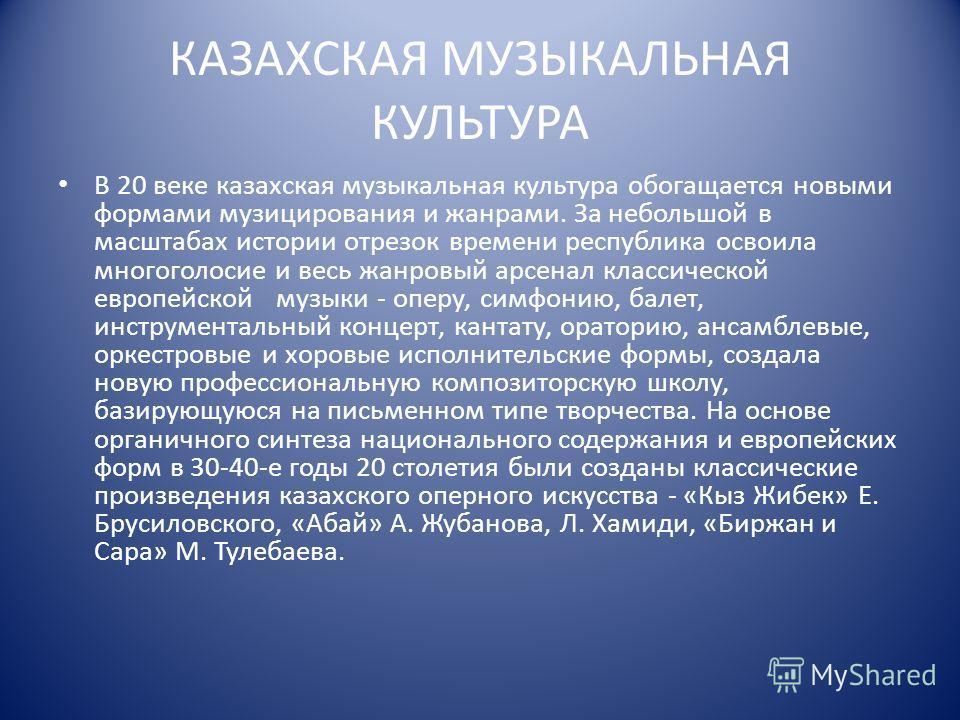 КАЗАХСКАЯ МУЗЫКАЛЬНАЯ КУЛЬТУРА В 20 веке казахская музыкальная культура обогащается новыми формами музицирования и жанрами. За небольшой в масштабах истории отрезок времени республика освоила многоголосие и весь жанровый арсенал классической европейс