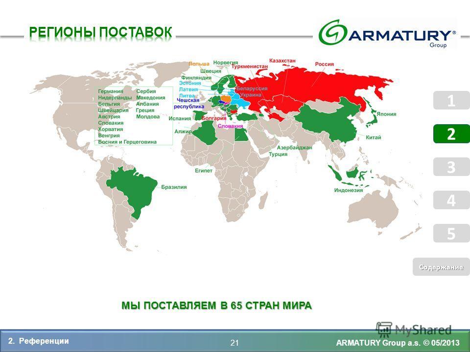 МЫ ПОСТАВЛЯЕМ В 65 СТРАН МИРА ARMATURY Group a.s. © 05/2013 2. Референции 21 5 Coдержание Coдержание 1 2 3 4 5 1 2 3 4 5