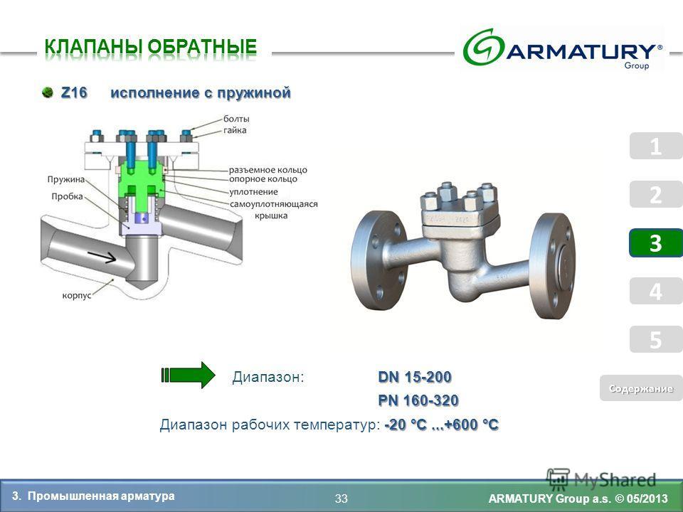 ARMATURY Group a.s. © 05/2013 Z16 исполнение с пружиной Z16 исполнение с пружиной DN 15-200 Диапазон: DN 15-200 PN 160-320 PN 160-320 -20 °C...+600 °C Диапазон рабочих температур: -20 °C...+600 °C 33 3. Промышленная арматура 5 Coдержание Coдержание 1