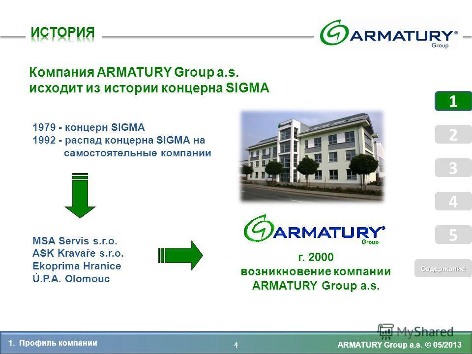 1979 - концерн SIGMA 1992 - распад концерна SIGMA на самостоятельные компании MSA Servis s.r.o. ASK Kravaře s.r.o. Ekoprima Hranice Ú.P.A. Olomouc 4 Компания ARMATURY Group a.s. исходит из истории концерна SIGMA г. 2000 возникновение компании ARMATUR