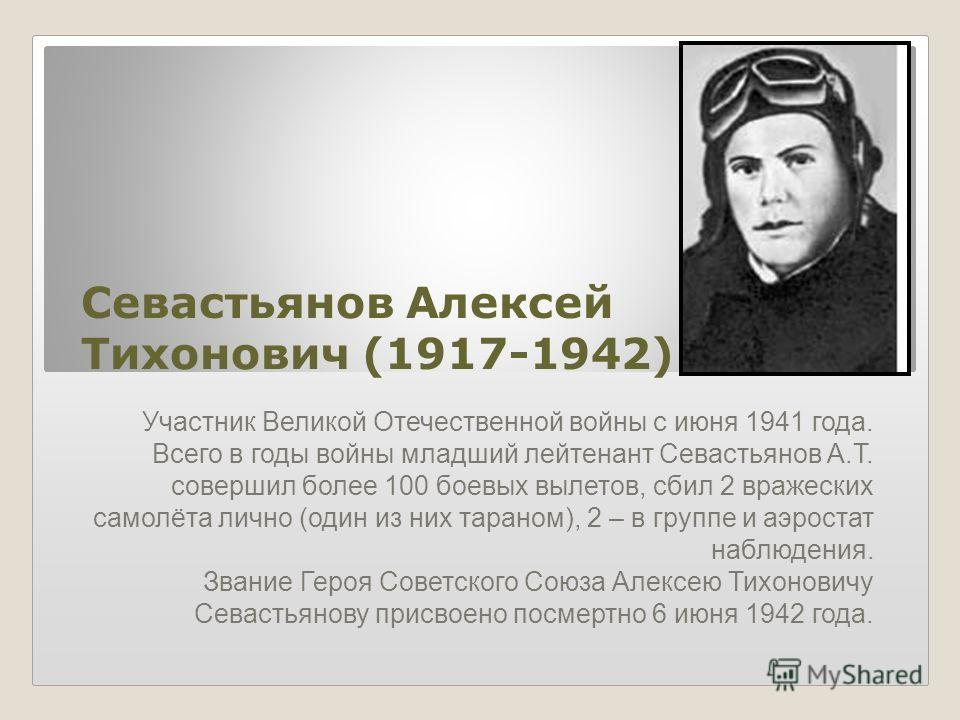 Севастьянов Алексей Тихонович (1917-1942) Участник Великой Отечественной войны с июня 1941 года. Всего в годы войны младший лейтенант Севастьянов А.Т. совершил более 100 боевых вылетов, сбил 2 вражеских самолёта лично (один из них тараном), 2 – в гру