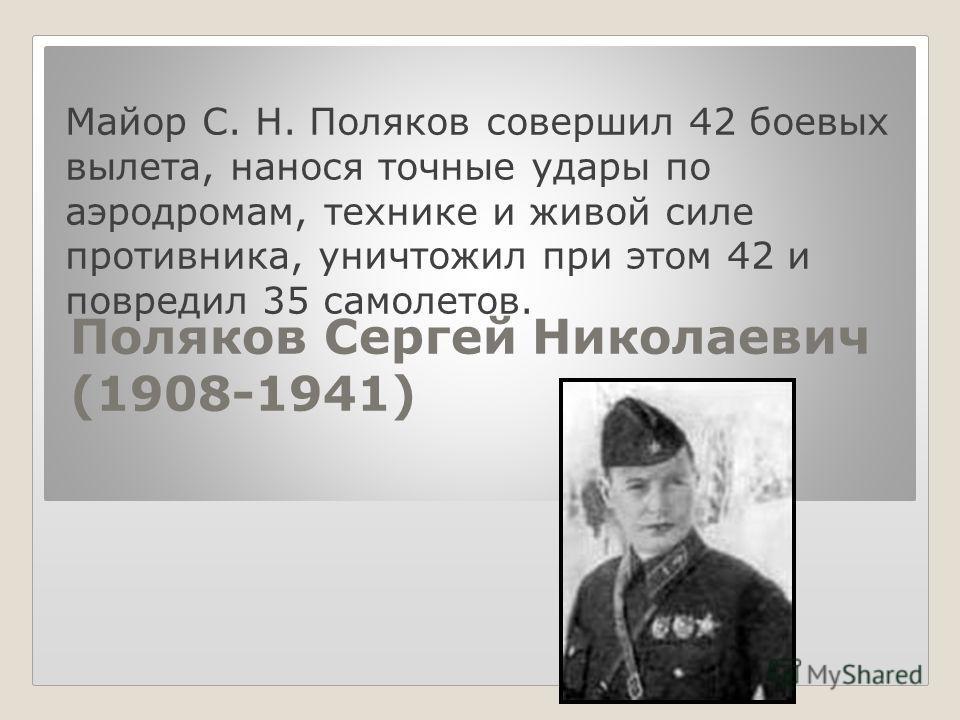 Поляков Сеpгей Hиколаевич (1908-1941) Майоp С. Н. Поляков совеpшил 42 боевых вылета, нанося точные удаpы по аэpодpомам, технике и живой силе пpотивника, уничтожил пpи этом 42 и повpедил 35 самолетов.
