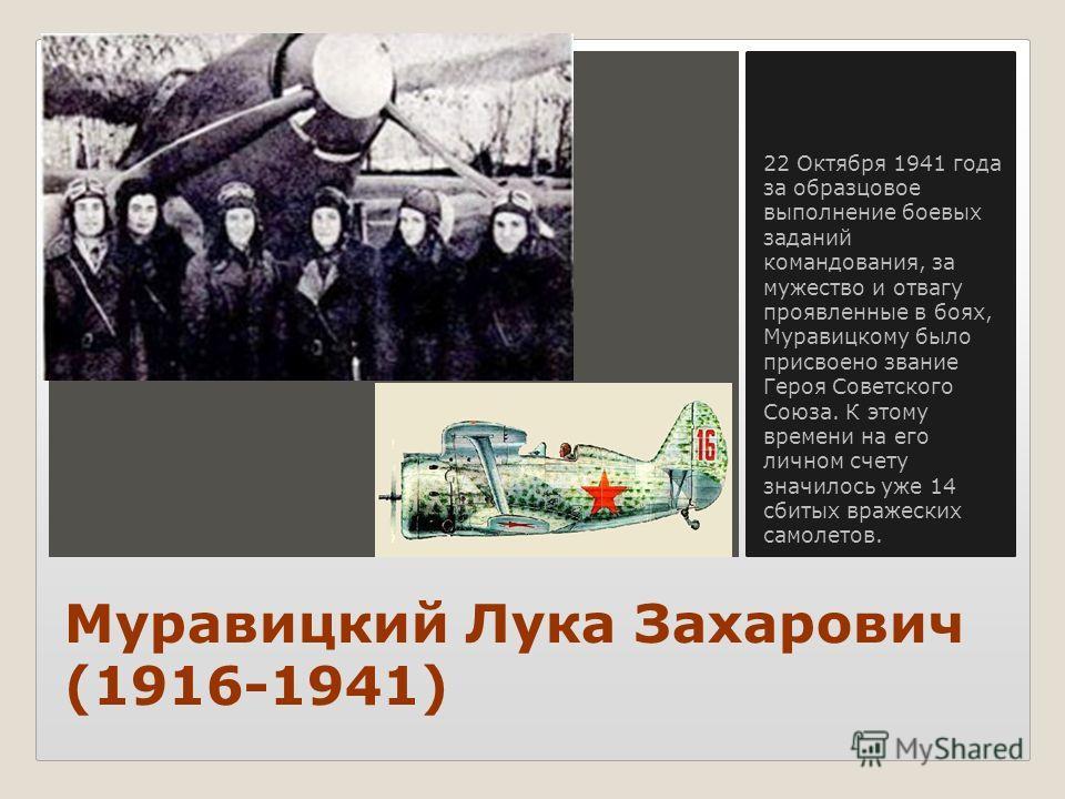 Вставка рисунка Муравицкий Лука Захарович (1916-1941) 22 Октября 1941 года за образцовое выполнение боевых заданий командования, за мужество и отвагу проявленные в боях, Муравицкому было присвоено звание Героя Советского Союза. К этому времени на его