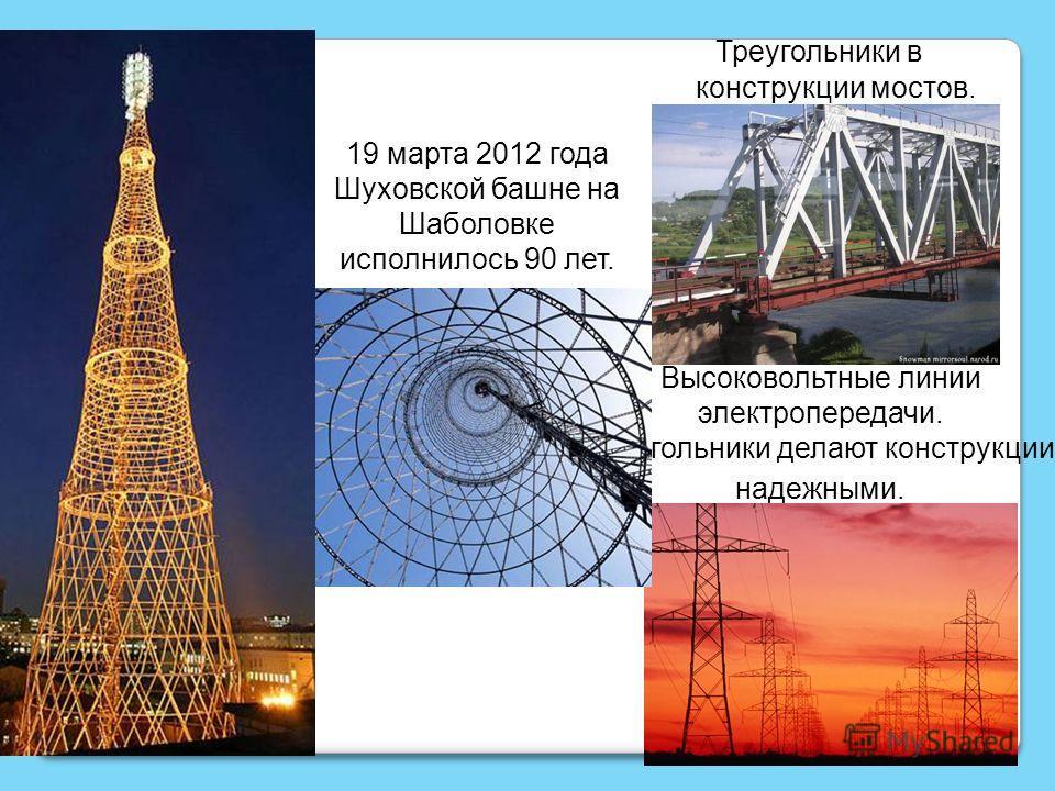 Треугольники в конструкции мостов. Высоковольтные линии электропередачи. Треугольники делают конструкции надежными. 19 марта 2012 года Шуховской башне на Шаболовке исполнилось 90 лет.