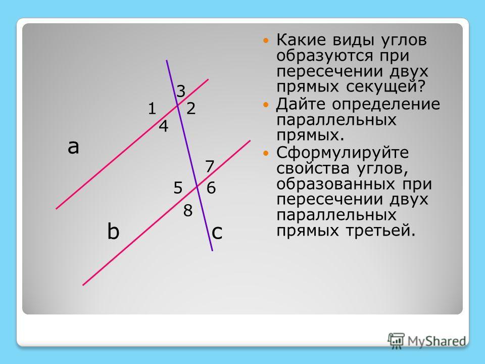 3 1 2 4 а 7 5 6 8 b c Какие виды углов образуются при пересечении двух прямых секущей? Дайте определение параллельных прямых. Сформулируйте свойства углов, образованных при пересечении двух параллельных прямых третьей.