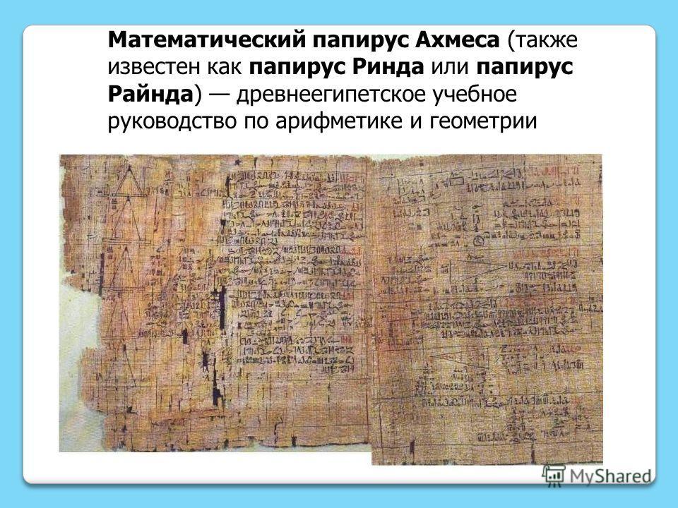 Математический папирус Ахмеса (также известен как папирус Ринда или папирус Райнда) древнеегипетское учебное руководство по арифметике и геометрии