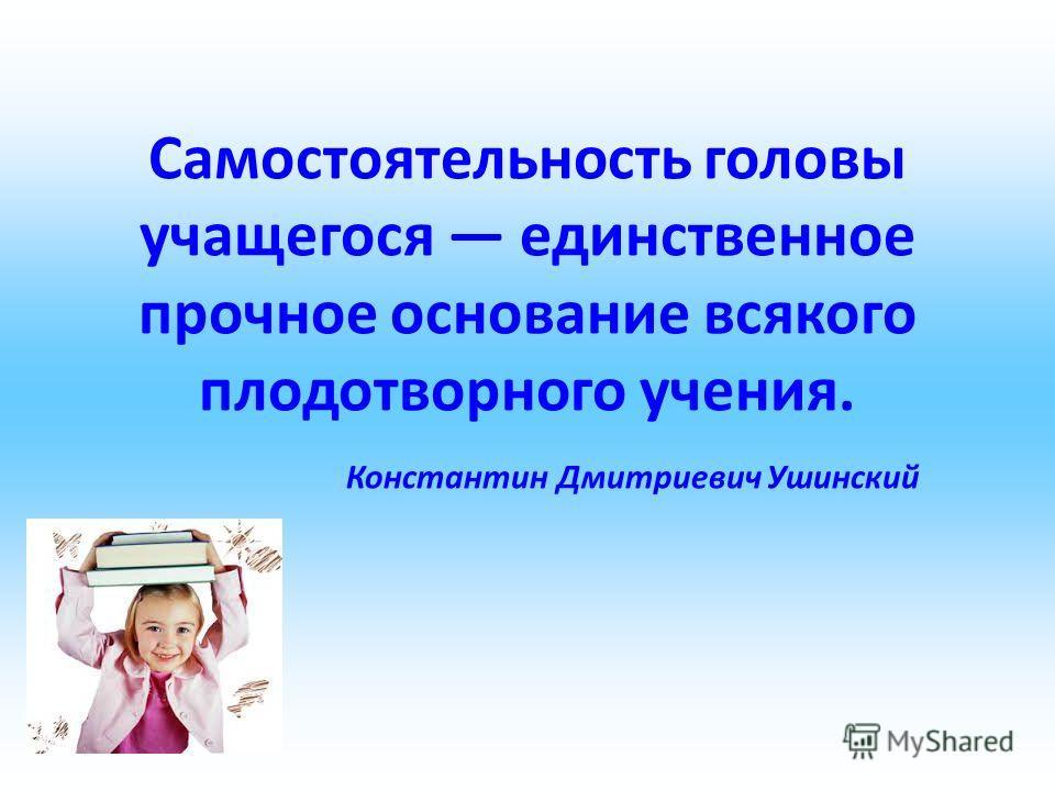 Самостоятельность головы учащегося единственное прочное основание всякого плодотворного учения. Константин Дмитриевич Ушинский