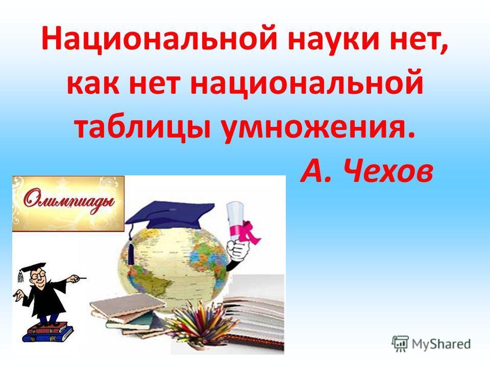 Национальной науки нет, как нет национальной таблицы умножения. А. Чехов