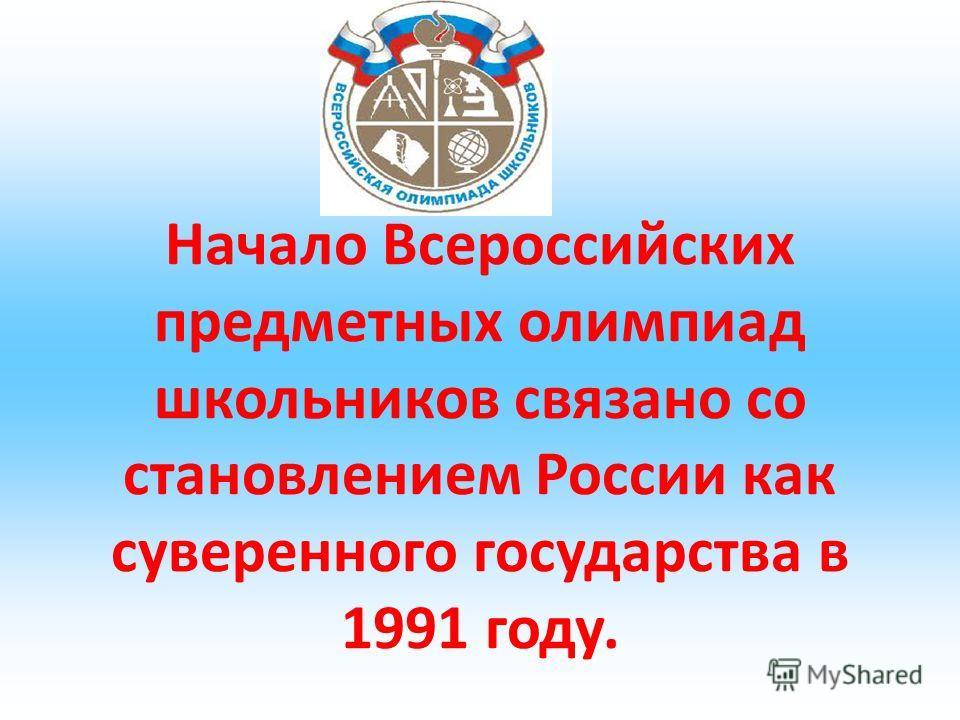 Начало Всероссийских предметных олимпиад школьников связано со становлением России как суверенного государства в 1991 году.