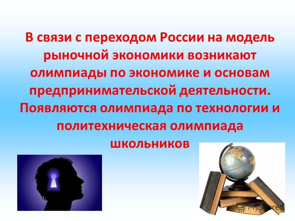 В связи с переходом России на модель рыночной экономики возникают олимпиады по экономике и основам предпринимательской деятельности. Появляются олимпиада по технологии и политехническая олимпиада школьников