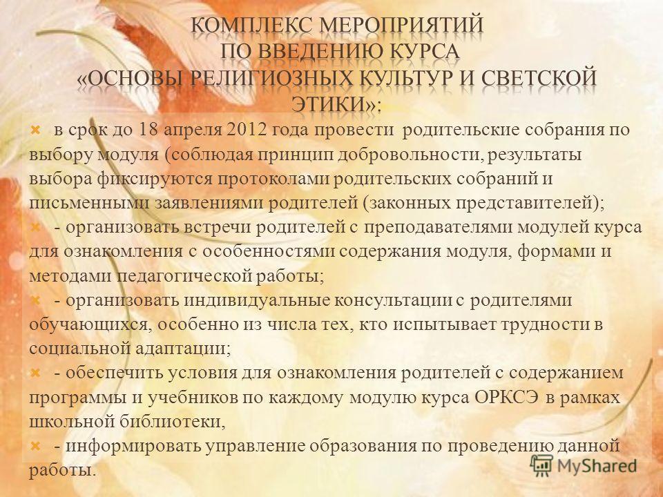 в срок до 18 апреля 2012 года провести родительские собрания по выбору модуля (соблюдая принцип добровольности, результаты выбора фиксируются протоколами родительских собраний и письменными заявлениями родителей (законных представителей); - организов