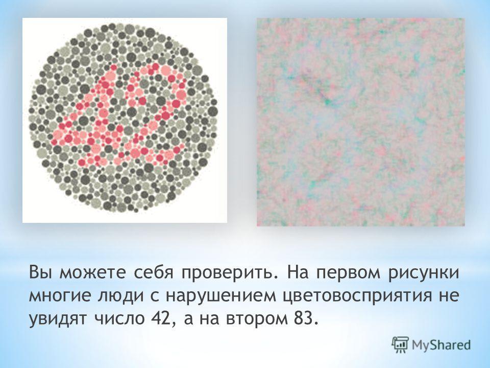 Вы можете себя проверить. На первом рисунки многие люди с нарушением цветовосприятия не увидят число 42, а на втором 83.