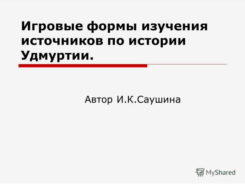 Игровые формы изучения источников по истории Удмуртии. Автор И.К.Саушина