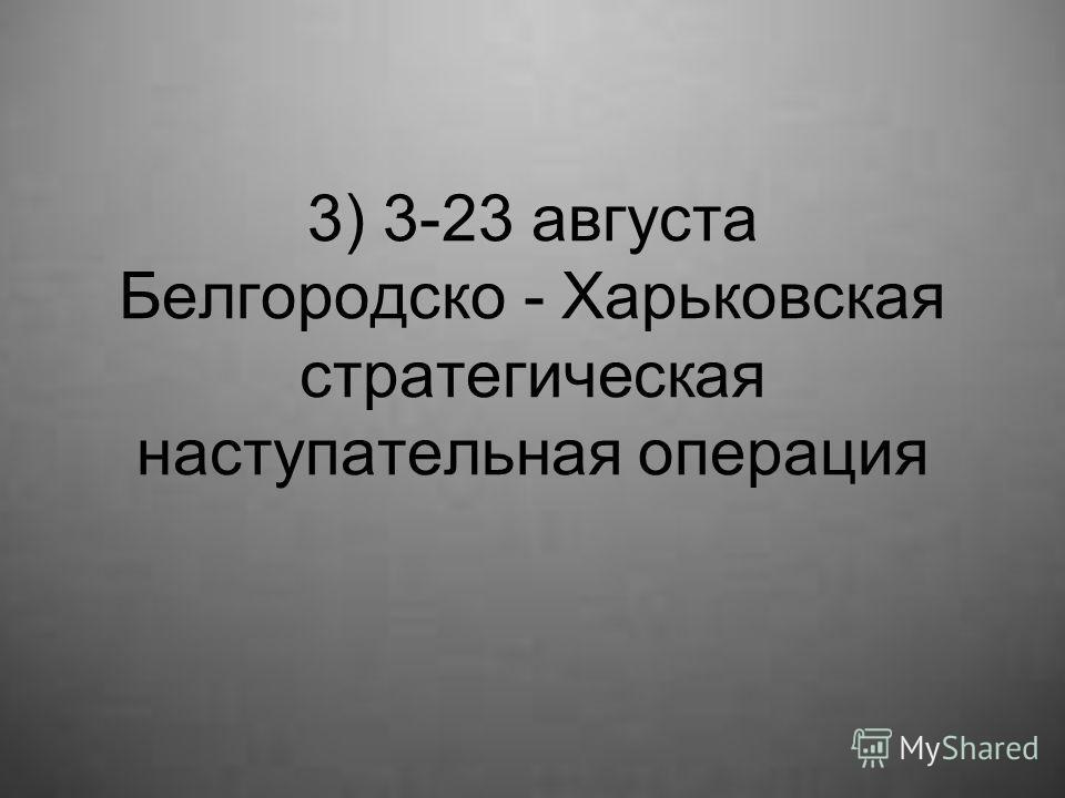 3) 3-23 августа Белгородско - Харьковская стратегическая наступательная операция
