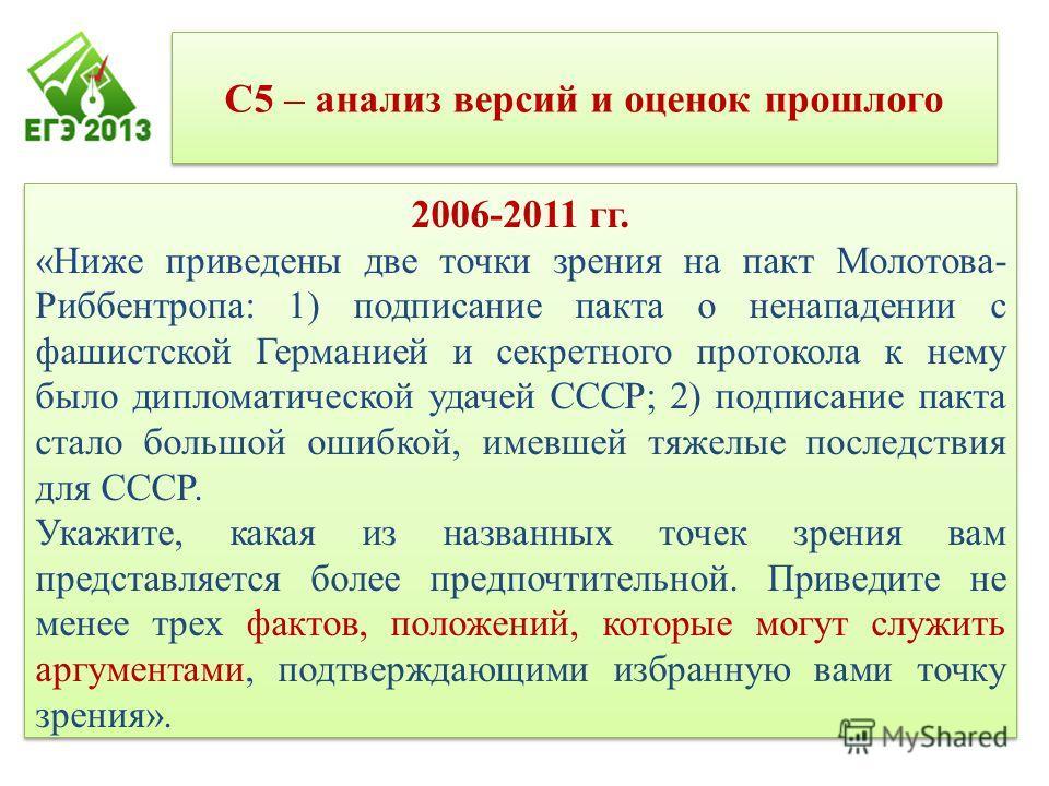 С5 – анализ версий и оценок прошлого 2006-2011 гг. «Ниже приведены две точки зрения на пакт Молотова- Риббентропа: 1) подписание пакта о ненападении с фашистской Германией и секретного протокола к нему было дипломатической удачей СССР; 2) подписание